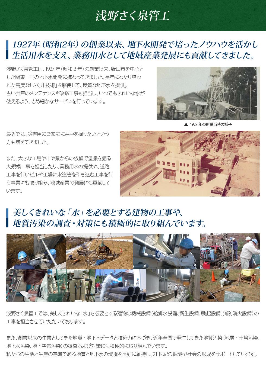 1927年(昭和2年)の創業以来、地下水開発で培ったノウハウを活かし、生活用水を支え、業務用水として地域産業発展にも貢献してきました。浅野さく泉管工は、1927年(昭和2年)の創業以来、野田市を中心とした関東一円の地下水開発に携わってきました。長年にわたり、培われた高度な「さく井技術」を駆使して、良質な地下水を提供。古い井戸のメンテナンスや改修工事も担当し、いつでもきれいな水が使えるよう、きめ細かなサービスを行っています。最近では、災害用にご家庭用に井戸を掘りたいという方も増えてきました。また、大きな工場や市や県からの依頼で温泉を掘る大規模工事を担当したり、業務用水の提供や、道路工事を行いビルや工場に水道管を引き込む工事を行う事業にも取り組み、地域産業の発展にも貢献しています。 美しくきれいな「水」を必要とする建物の工事や地質汚染の調査・対策にも積極的に取り組んでいます。浅野さく泉管工では、美しくきれいな「水」を必要とする建物の機械設備(給排水設備、衛生設備、空調設備、消防消化設備)の工事を担当させていただいております。また、創業以来の生業としてきた地質・地下水データと技術力に基づき、近年全国で発生してきた地質汚染(地質・土壌汚染、地下水汚染、地下空気汚染)の調査および対策にも積極的に取り組んでいます。私たちの生活と生産である地質と地下水の環境を良好に維持し、21世紀の循環型社会の形成をサポートしています。